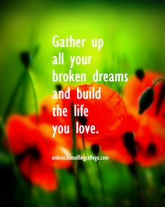 """Gather up all your broken dreams and build the life you love."" Self improvement and counseling quotes. Created and posted by the Online Counselling College."