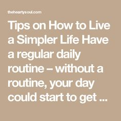 Tips on How to Live a Simpler Life  Have a regular daily routine – without a routine, your day could start to get hectic and out of control and this could set the mood for your entire day. Instead, plan how you usually want your mornings and evenings to go, the simpler the better. Get rid of any clutter in your house – throw away things you know you will never use. If you haven't used it in the last 365 days, out it goes! Limit the hours spent on electronics, whether that's your phone or…