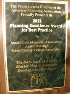 The Austin Dam Memorial Association, Austin Borough and Potter County Visitors Association received this award on October 16, 2012 from the PA Chapter of the American Planning Association for the recently completed master site plan for The Dam Park at Austin! What a tremendous honor!