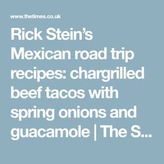 Rick Stein's Mexican road trip recipes: chargrilled beef tacos with spring onions and guacamole | The Sunday Times Magazine | The Times & The Sunday Times