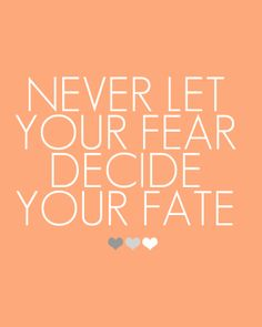 NEVER! Fear is a liar -- it has led me to bad places!