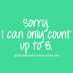 Sorry. I can only count up to 8. | Cheerleading Quotes