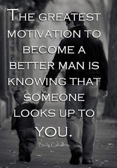 The greatest motivation to become a better man is knowing that someone looks up to you.