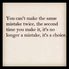 You can't make a mistake twice; the second time is your choice