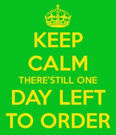 KEEP CALM THERE'STILL ONE DAY LEFT TO ORDER