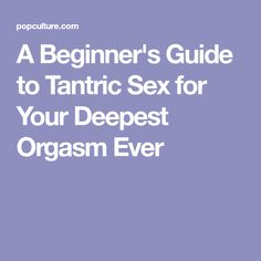 A Beginner's Guide to Tantric Sex for Your Deepest Orgasm Ever
