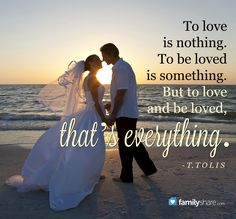 """""""To love is nothing. To be loved is something. But to love and be loved, that's everything."""" -T. Tolis"""