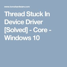 Thread Stuck In Device Driver [Solved] - Core - Windows 10
