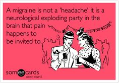 A migraine is not a 'headache' it is a neurological exploding party in the brain that pain happens to be invited to. | Sympathy Ecard | someecards.com