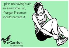 I plan on having such an awesome run, Morgan Freeman should narrate it.