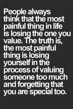 People always think that the most painful thin in life is losing the one you value. The truth is, the most painful think is losing yourself in the process of valuing someone too much and forgetting that you are special too. Quotes Thoughts, Life Quotes Love, Quotes To Live By, Me Quotes, Motivational Quotes, Inspirational Quotes, Truth Quotes, Daily Quotes, Get Over Him Quotes