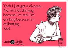 Yeah I just got a divorce... No I'm not drinking because I'm sad...I'm drinking because I'm celibrating... Idiot.