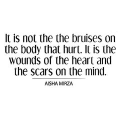 The bruises have healed, the physical scars I see in the mirror. The mental scars will haunt me for life.