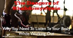 The Dangers of Rhabdomyolysis: Why You Have to Listen to Your Body While Working Out - Whole Lifestyle Nutrition
