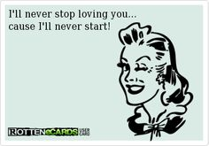 I'll never stop loving you.  E Card