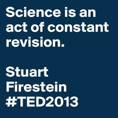 """""""Science is an act of constant revision."""" - Stuart Firestein #TED2013 #quote"""