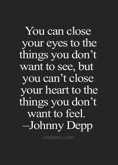 You can close your eyes to the things....