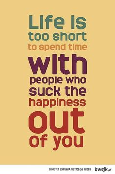 life is too short to spend time with people who suck the happiness out of you - inspirational quote
