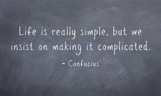 Life is really simple but we insist on making it complicated ~Confucious