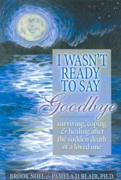 Surviving, Coping and Healing After the Sudden Death of a Loved One.  by Brook Noel, Pamela D. Blair