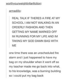 One time the fire alarm went off in school and my maths teacher made us finish our questions and put our stuff away before we could go! As far as she knew, the building could have been on fire!