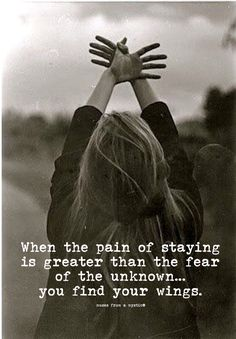 When the pain of staying is greater than the fear of the unknown, you find your wings.
