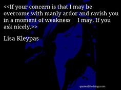 Lisa Kleypas - quote-If your concern is that I may be overcome with manly ardor and ravish you in a moment of weakness… I may. If you ask nicely.(Source: quoteallthethings.com) #LisaKleypas #quote #quotation #aphorism #quoteallthethings