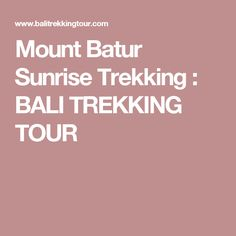 Mount Batur Sunrise Trekking : BALI TREKKING TOUR