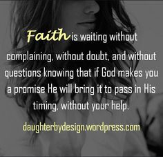 Faith is waiting without complaining, without doubt, and without questions knowing that if God makes you a promise He will bring it to pass in His timing, without your help.