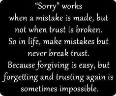 Sorry works when a mistake is made, but not when trust is broken. So in life, make mistakes but never break trust. Forgiving a mistake is easy, but forgetting and trusting again is sometimes impossible. - You broke the implied trust that's built into a friendship, and it is worse because we were best friends. Because you couldn't do the right thing and so happily embraced your decision to be okay with hurting me, I feel like I am forever scarred... unable to trust and potentially love ever…