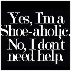 Yes, I'm a shoe-aholic. No, I don't need help. #Shoes #quote #fashion