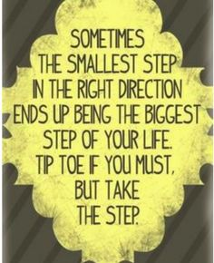 Sometimes the smallest step in the right direction ends up being the biggest step of your life. Tiptoe if you must, but take that step. Positive Thoughts, Positive Quotes, Inspiring Quotes About Life, Inspirational Quotes, Motivational Quotes, Wisdom Quotes, Life Quotes, Quotable Quotes, Qoutes