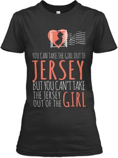 T-Shirt, a custom product made just for you by Teespring. With world-class production and customer support, your satisfaction is guaranteed. - You Can Take The Girl Out Of Jersey But You. New Jersey Quotes, Girls Out, Shirts For Girls, Perfect Together, Jersey Girl, You Are Perfect, New Outfits, Quotes To Live By, My Style