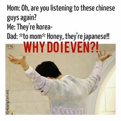 "Who else has to go through this??? *cries* They don't understand<<< literally happened 2 days ago---- This has actually almost happened because my mom calls them Chinese/Asian in general, and my dad actually went and said, ""honey, they're Korean."" To my mom. It was wonderful"