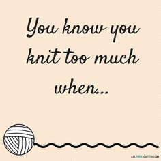 *fill in the blank*  You know you knit too much when...