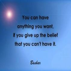 You can have anything you want, if you give up the belief that you can't have it.