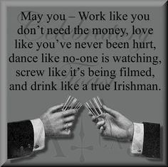 May you - work like you don't need the money, love like you've never been hurt, dance like noone is watching, screw like it's being filmed and drink like a true irishman!
