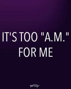 """It's too ""a.m."" for me."" Me every Morning!!! Grrrrr"