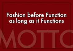 Motto    Fashion before Function as long as it Functions.