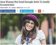 """Area Woman Not Good Enough Artist To Justify Eccentricities """