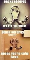 Image result for drunk octopus wants to fight you. PFFFFF THIS IS WHY I LOVE THE INTERNET!!!