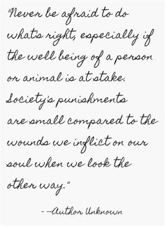 Never be afraid to do what's right, especially if the well being of a person or animal is at stake. Society's punishments are small compared to the wounds we inflict on our soul when we look the other way.