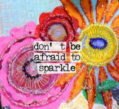 Don't be afraid to sparkle, don't be afraid to be different, don't be afraid to manifest who you are, your creativity, your wonderful inner self. Give yourself permission to shine!