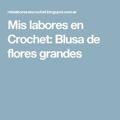 Mis labores en Crochet: Blusa de flores grandes