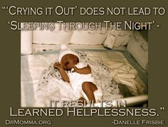 Crying it out does not lead to sleeping through the night.  It results in learned helplessness.