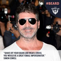 Shave off your beard and wear a dress. You would be a great female impersonator. Simon Cowell, Shaving, Ray Bans, Mens Sunglasses, Female, How To Wear, Dress, Style, Fashion