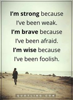I'm strong because I've been weak. I'm because I've been afraid. I'm wise because I've been foolish. True Quotes, Great Quotes, Inspirational Quotes, Weakness Quotes, Loneliness Quotes, Quotes Deep Feelings, Dear Self, I Am A Queen, Strong Women Quotes