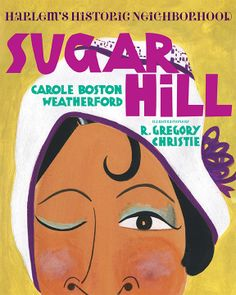 Sugar Hill: Harlem's Historic Neighborhood, by Carole Boston Weatherford and illustrated by R. Gregory Christie. Published by Albert Whitman and Company, Spring 2014.