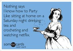 Nothing says I know how to Party Like sitting at home on a Saturday night drinking tea and crocheting and watching netflix.