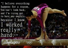 I believe everything happens for a reason. You can't look back, and I'm trying not to have any regrets because I know I worked really hard. -Aly Raisman